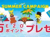 【サマーキャンペーン】10万EZOポイントプレゼント‼︎